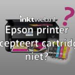 Epson printer accepteert cartridges niet